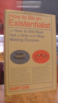 Cox, How to Be an Existentialist or How to Get Real, Get a Grip and Stop Making