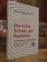 Die hohe Schule der Hypnose : Fremdhypnose – Selbsthypnose. Praktische Hilfe für
