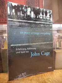 """Cage, """"we must arrange everything"""" – Erfahrung, Rahmung und Spiel bei John Cage,"""