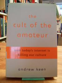 Keen, The Cult Of The Amateur – How Today's Internet Is Killing Our Culture,