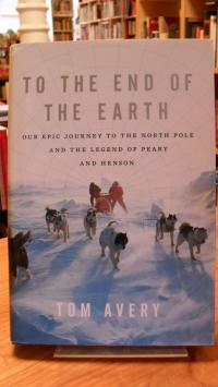 Avery, To the End of the Earth: Our Epic Journey to the North Pole and the Legen